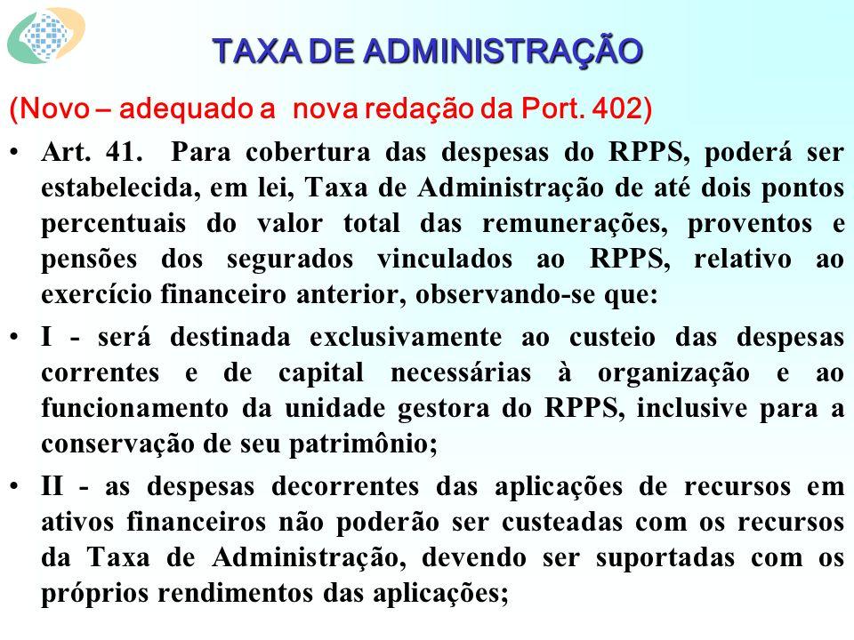 TAXA DE ADMINISTRAÇÃO (Novo – adequado a nova redação da Port. 402) Art. 41. Para cobertura das despesas do RPPS, poderá ser estabelecida, em lei, Tax