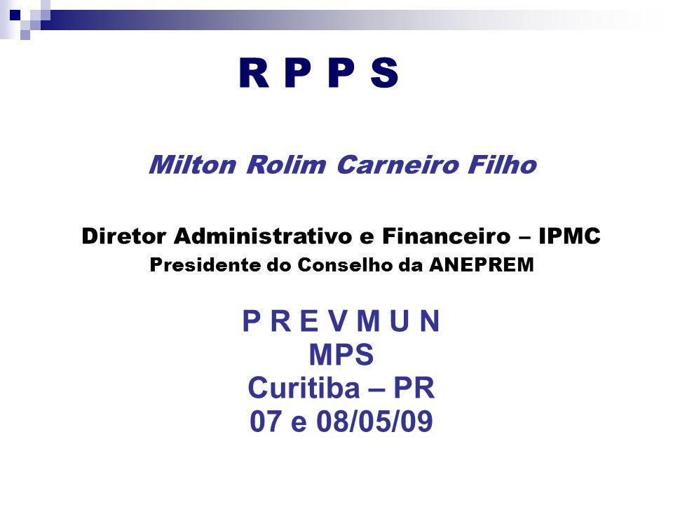 R P P S Milton Rolim Carneiro Filho Diretor Administrativo e Financeiro – IPMC Presidente do Conselho da ANEPREM P R E V M U N MPS Curitiba – PR 07 e 08/05/09
