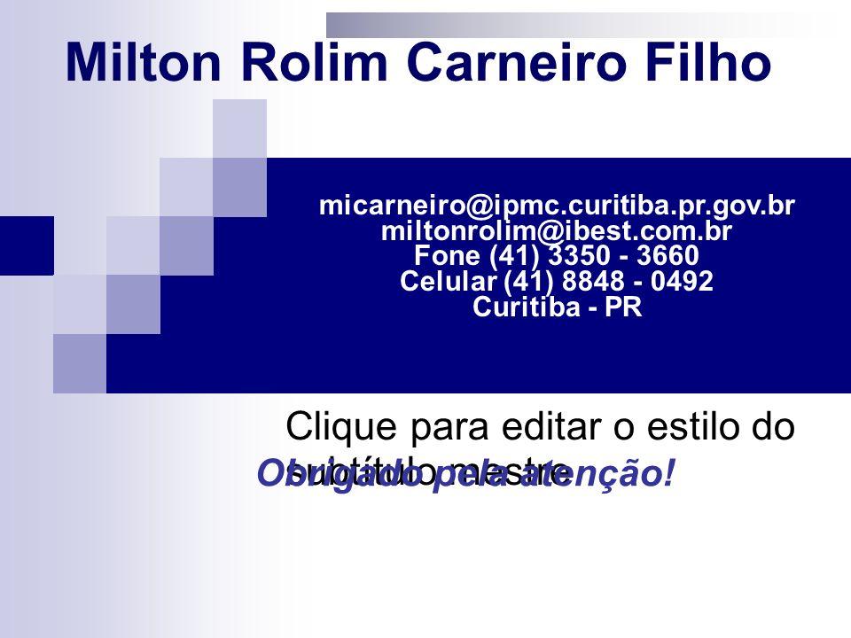 Clique para editar o estilo do subtítulo mestre Milton Rolim Carneiro Filho micarneiro@ipmc.curitiba.pr.gov.br miltonrolim@ibest.com.br Fone (41) 3350 - 3660 Celular (41) 8848 - 0492 Curitiba - PR Obrigado pela atenção!