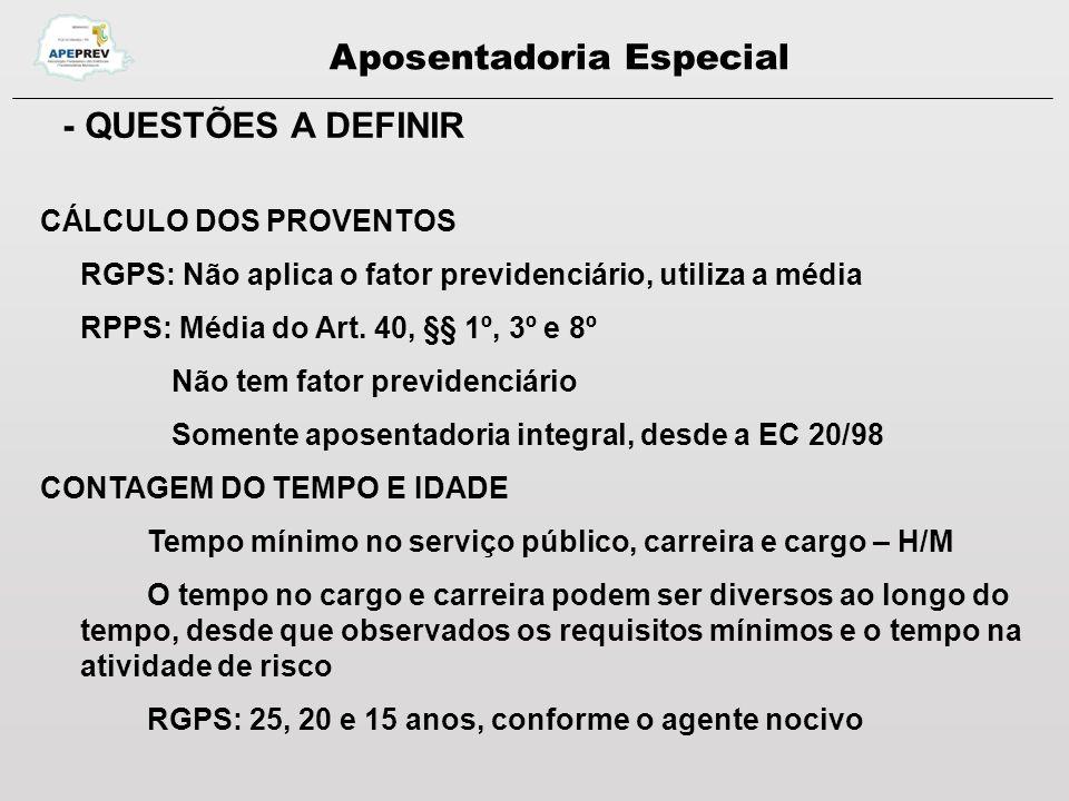 Aposentadoria Especial - QUESTÕES A DEFINIR CÁLCULO DOS PROVENTOS RGPS: Não aplica o fator previdenciário, utiliza a média RPPS: Média do Art.