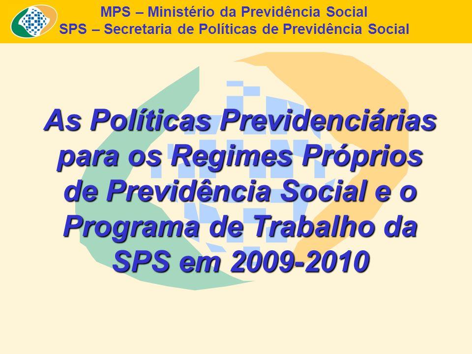 MPS – Ministério da Previdência Social SPS – Secretaria de Políticas de Previdência Social As Políticas Previdenciárias para os Regimes Próprios de Pr