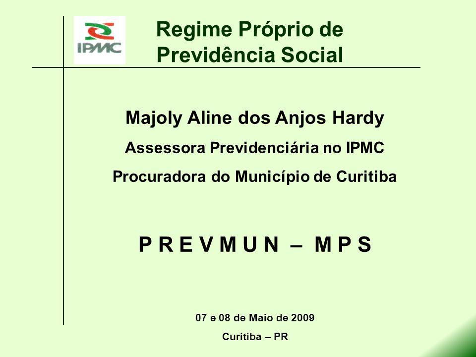 Majoly Aline dos Anjos Hardy Assessora Previdenciária no IPMC Procuradora do Município de Curitiba P R E V M U N – M P S 07 e 08 de Maio de 2009 Curit