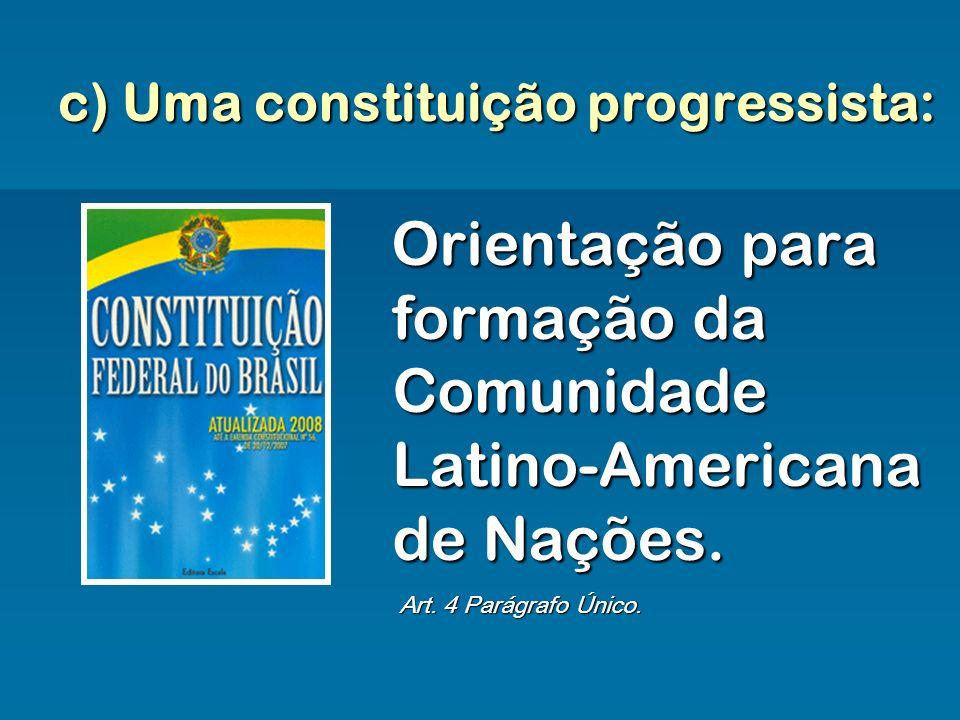 c) Uma constituição progressista: Orientação para formação da Comunidade Latino-Americana de Nações. Art. 4 Parágrafo Único.