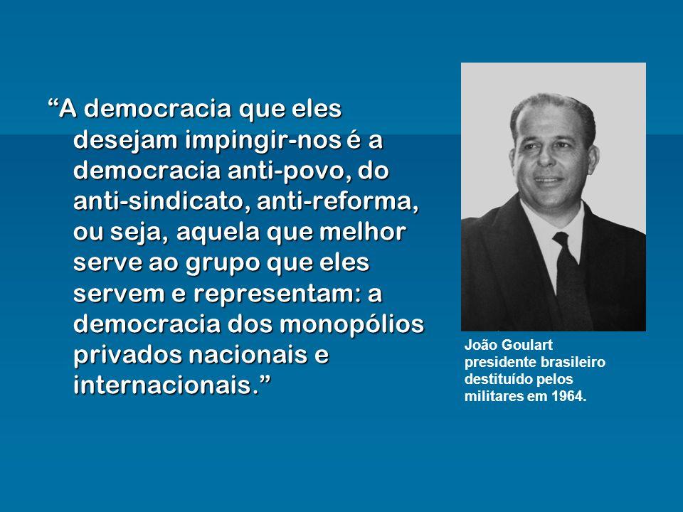A democracia que eles desejam impingir-nos é a democracia anti-povo, do anti-sindicato, anti-reforma, ou seja, aquela que melhor serve ao grupo que el