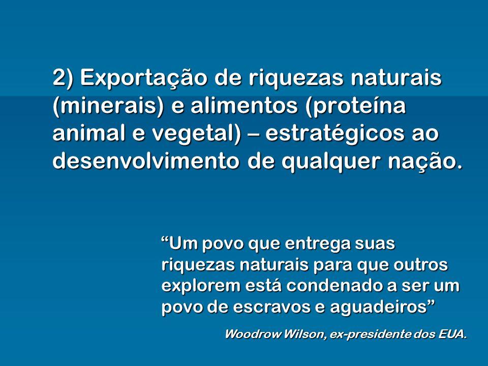 2) Exportação de riquezas naturais (minerais) e alimentos (proteína animal e vegetal) – estratégicos ao desenvolvimento de qualquer nação. Um povo que