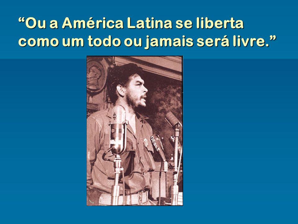 Ou a América Latina se liberta como um todo ou jamais será livre.