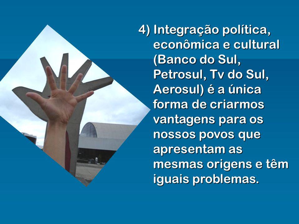 4) Integração política, econômica e cultural (Banco do Sul, Petrosul, Tv do Sul, Aerosul) é a única forma de criarmos vantagens para os nossos povos q