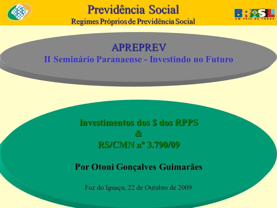 Previdência Social Regimes Próprios de Previdência Social Investimentos dos $ dos RPPS & RS/CMN nº 3.790/09 Por Otoni Gonçalves Guimarães Foz do Iguaçu, 22 de Outubro de 2009 APREPREV II Seminário Paranaense - Investindo no Futuro