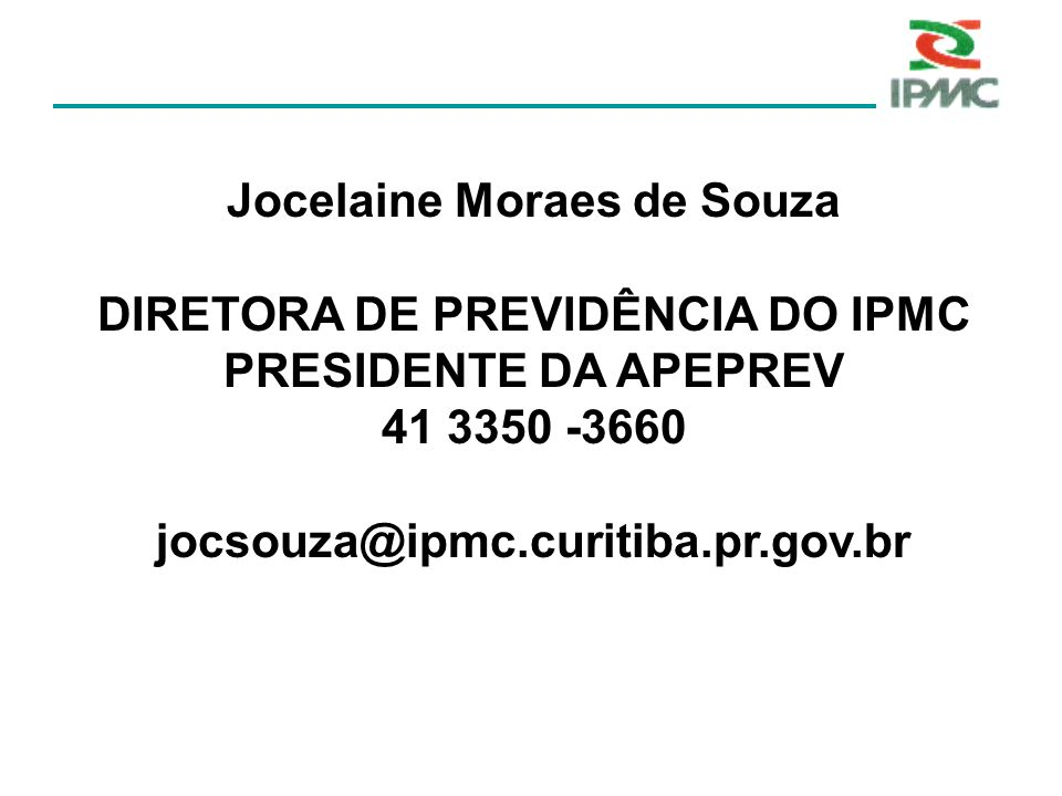 Jocelaine Moraes de Souza DIRETORA DE PREVIDÊNCIA DO IPMC PRESIDENTE DA APEPREV 41 3350 -3660 jocsouza@ipmc.curitiba.pr.gov.br