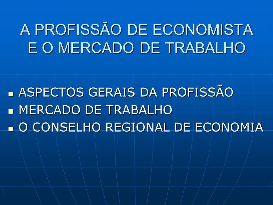 A PROFISSÃO DE ECONOMISTA E O MERCADO DE TRABALHO ASPECTOS GERAIS DA PROFISSÃO ASPECTOS GERAIS DA PROFISSÃO MERCADO DE TRABALHO MERCADO DE TRABALHO O CONSELHO REGIONAL DE ECONOMIA O CONSELHO REGIONAL DE ECONOMIA