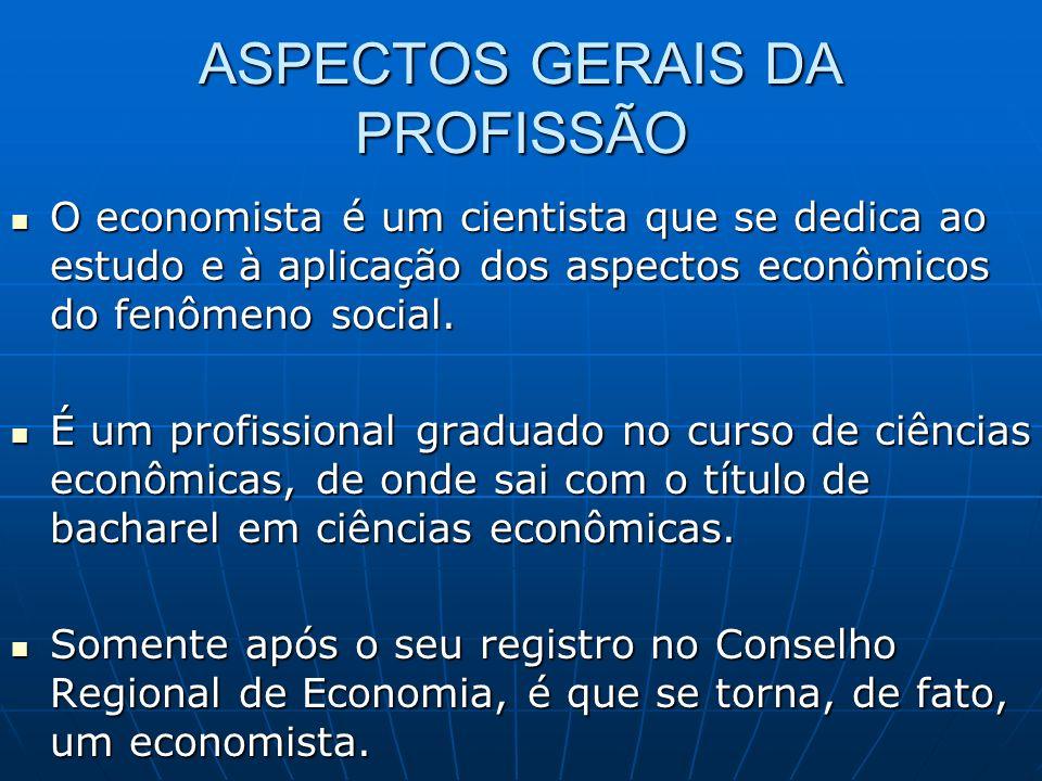 ASPECTOS GERAIS DA PROFISSÃO O economista é um cientista que se dedica ao estudo e à aplicação dos aspectos econômicos do fenômeno social.