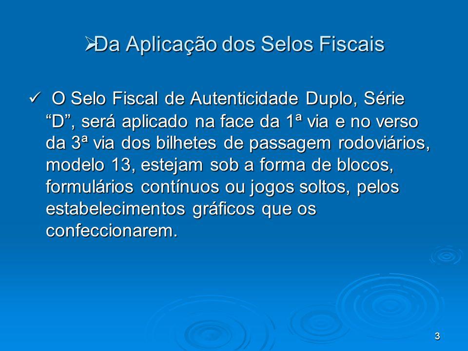 3 Da Aplicação dos Selos Fiscais Da Aplicação dos Selos Fiscais O Selo Fiscal de Autenticidade Duplo, Série D, será aplicado na face da 1ª via e no ve