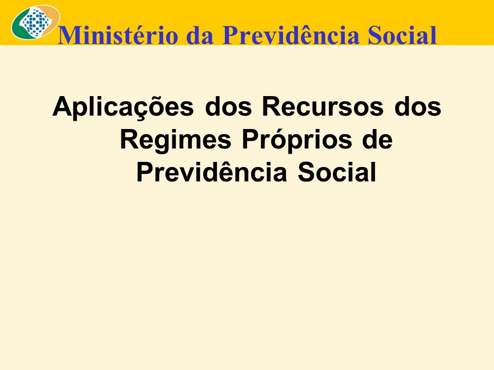 Ministério da Previdência Social Aplicações dos Recursos dos Regimes Próprios de Previdência Social