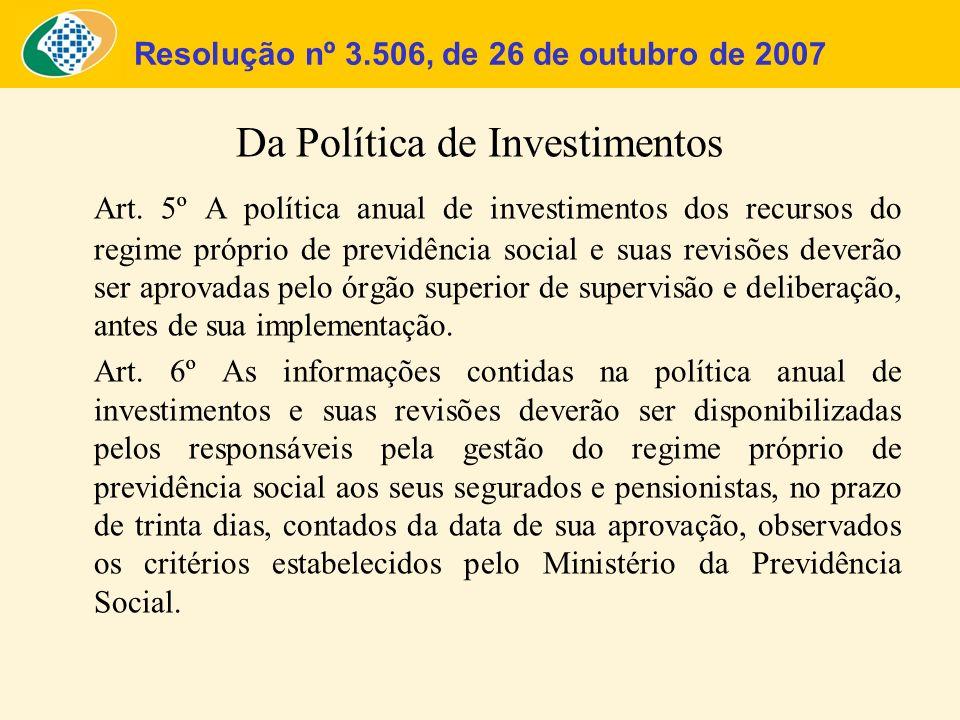 Resolução nº 3.506, de 26 de outubro de 2007 Da Política de Investimentos Art. 5º A política anual de investimentos dos recursos do regime próprio de