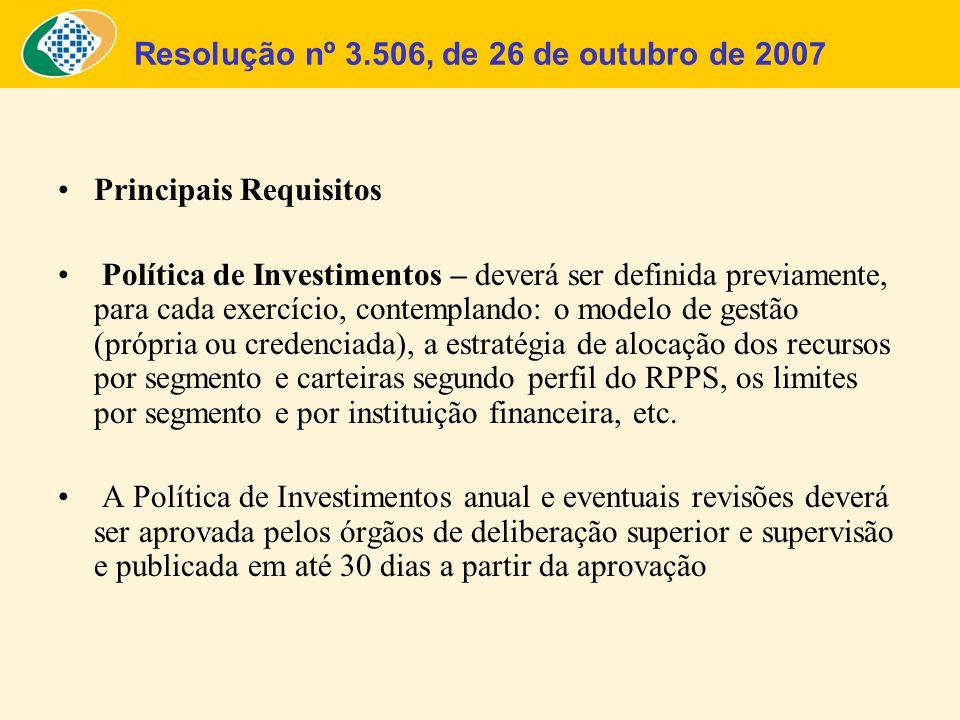 Resolução nº 3.506, de 26 de outubro de 2007 Principais Requisitos Política de Investimentos – deverá ser definida previamente, para cada exercício, c