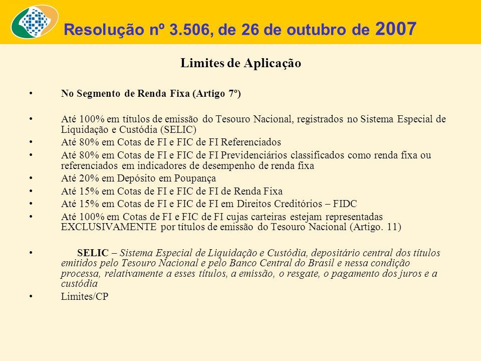Resolução nº 3.506, de 26 de outubro de 2007 Limites de Aplicação No Segmento de Renda Fixa (Artigo 7º) Até 100% em títulos de emissão do Tesouro Naci