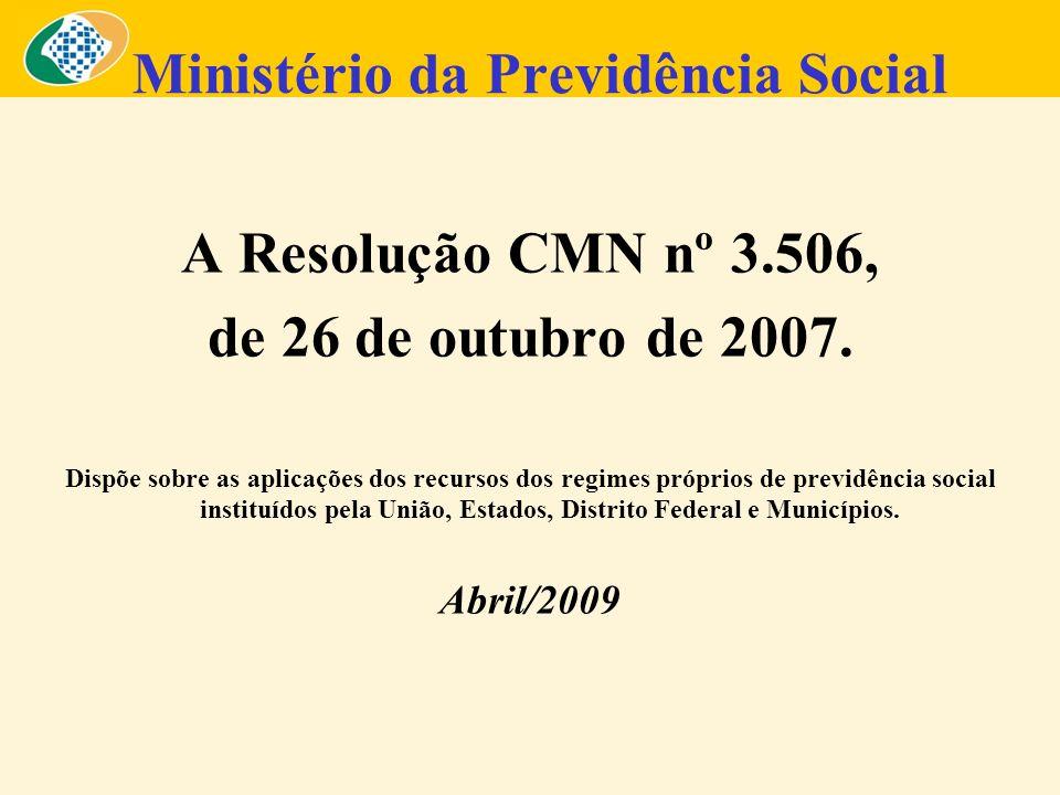Ministério da Previdência Social A Resolução CMN nº 3.506, de 26 de outubro de 2007. Dispõe sobre as aplicações dos recursos dos regimes próprios de p
