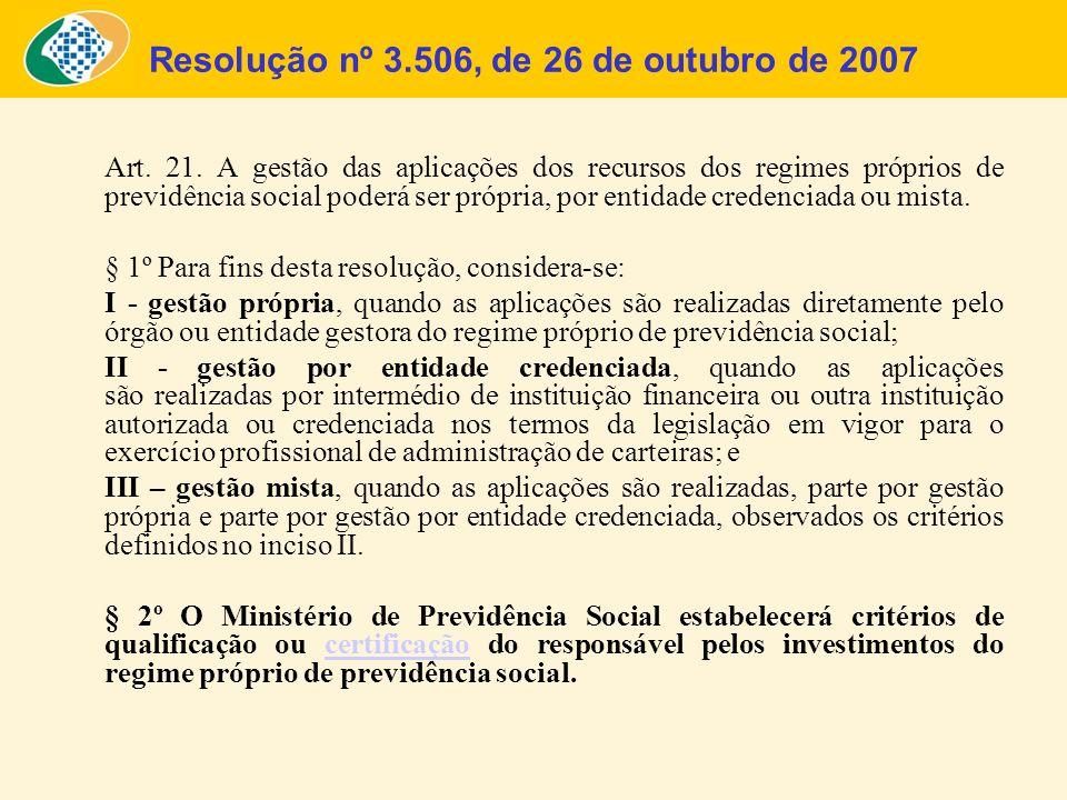 Art. 21. A gestão das aplicações dos recursos dos regimes próprios de previdência social poderá ser própria, por entidade credenciada ou mista. § 1º P