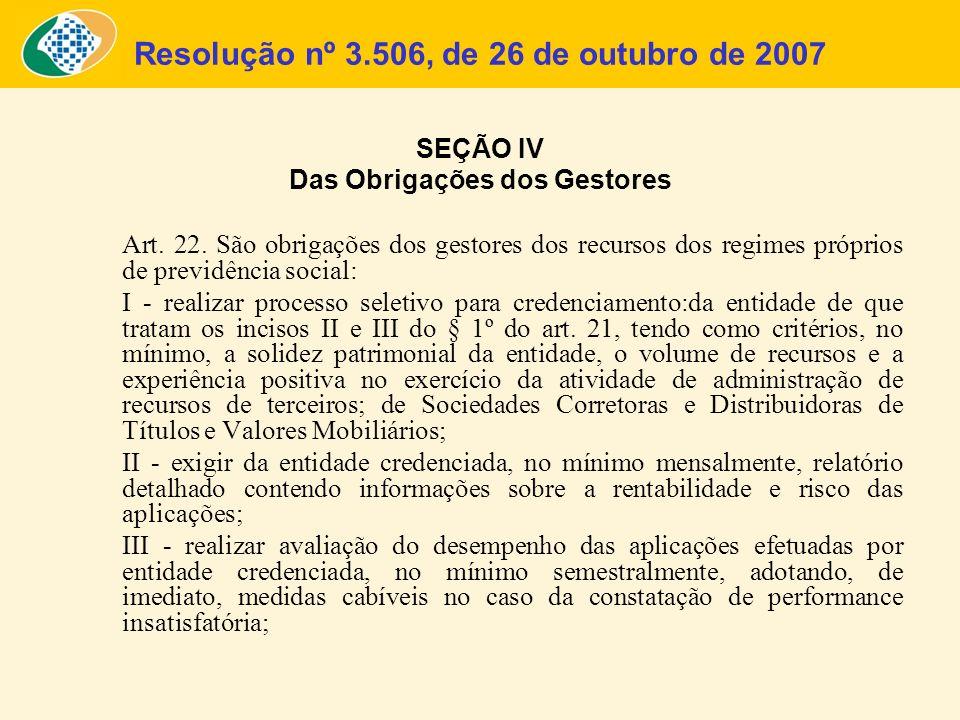 Resolução nº 3.506, de 26 de outubro de 2007 SEÇÃO IV Das Obrigações dos Gestores Art. 22. São obrigações dos gestores dos recursos dos regimes própri