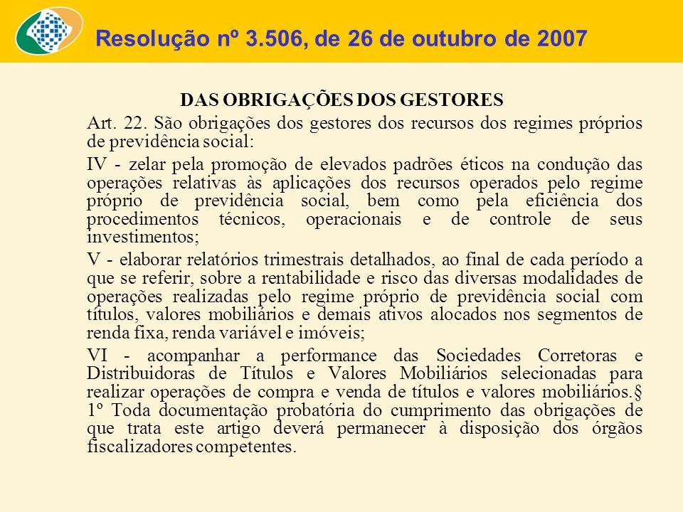 Resolução nº 3.506, de 26 de outubro de 2007 DAS OBRIGAÇÕES DOS GESTORES Art. 22. São obrigações dos gestores dos recursos dos regimes próprios de pre