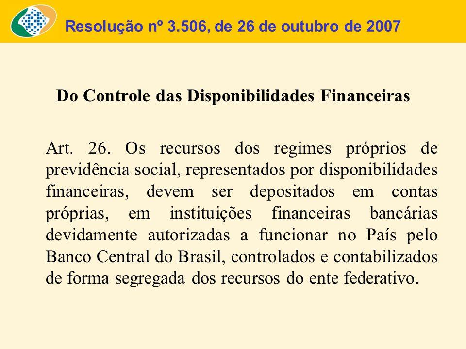 Resolução nº 3.506, de 26 de outubro de 2007 Do Controle das Disponibilidades Financeiras Art. 26. Os recursos dos regimes próprios de previdência soc