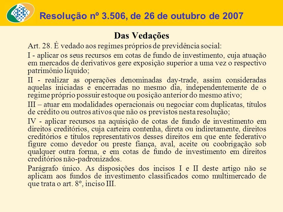 Resolução nº 3.506, de 26 de outubro de 2007 Das Vedações Art. 28. É vedado aos regimes próprios de previdência social: I - aplicar os seus recursos e