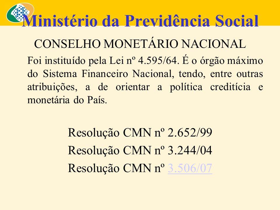 Ministério da Previdência Social CONSELHO MONETÁRIO NACIONAL Foi instituído pela Lei nº 4.595/64. É o órgão máximo do Sistema Financeiro Nacional, ten