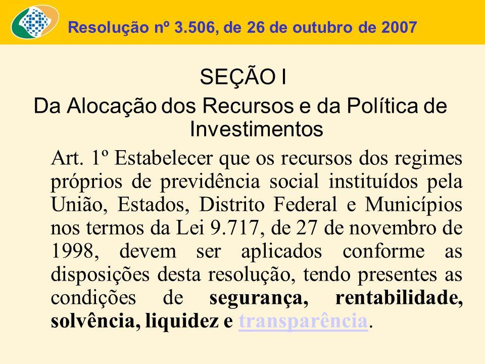 Resolução nº 3.506, de 26 de outubro de 2007 SEÇÃO I Da Alocação dos Recursos e da Política de Investimentos Art. 1º Estabelecer que os recursos dos r