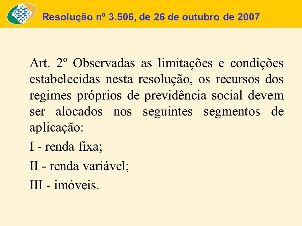 Resolução nº 3.506, de 26 de outubro de 2007 Alocação dos Recursos Os recursos dos RPPS são aplicados por intermédio de instituições financeiras autorizadas a funcionar no País pelo Banco Central do Brasil nos Segmentos De Renda Fixa - são investimentos que remuneram o capital em períodos definidos, com remuneração determinada no momento da aplicação (pré- fixado) ou no momento do resgate (pós-fixado) De Renda Variável - são ativos cujo lucro é determinado pela diferença entre o preço de compra mais os benefícios, menos o preço de venda De Imóveis - aquisição de quotas de fundos imobiliários mediante assunção de imóveis legalmente vinculados ao RPPS