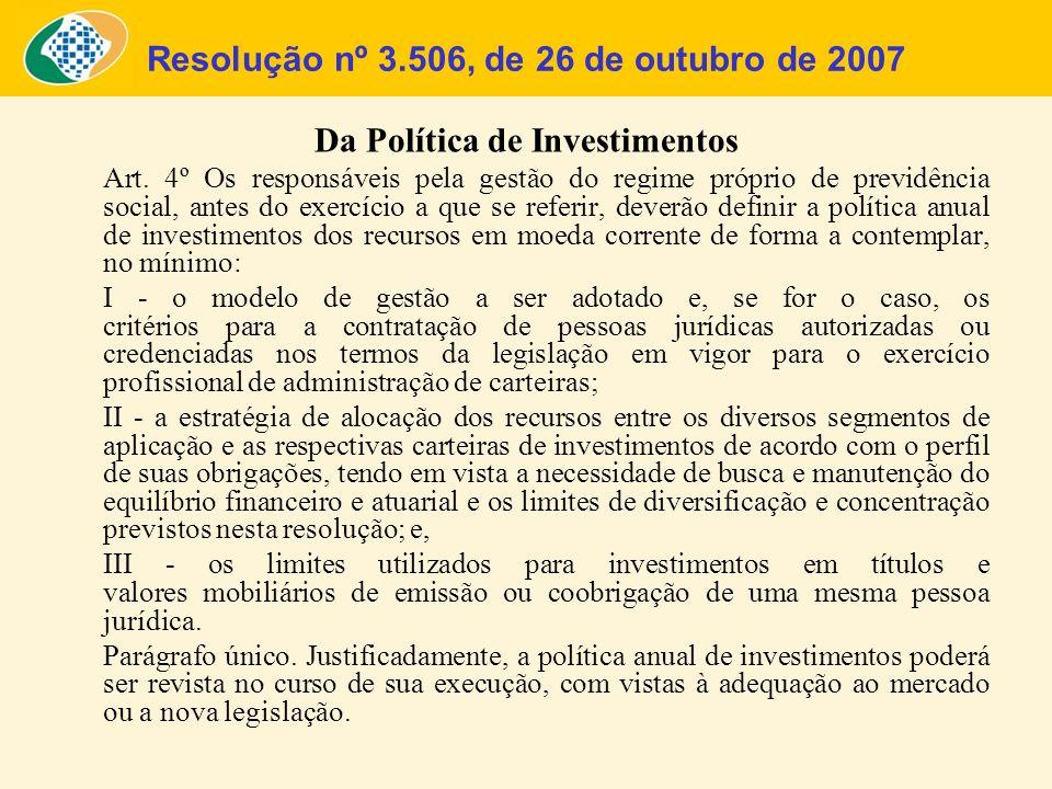 Resolução nº 3.506, de 26 de outubro de 2007 Da Política de Investimentos Art. 4º Os responsáveis pela gestão do regime próprio de previdência social,