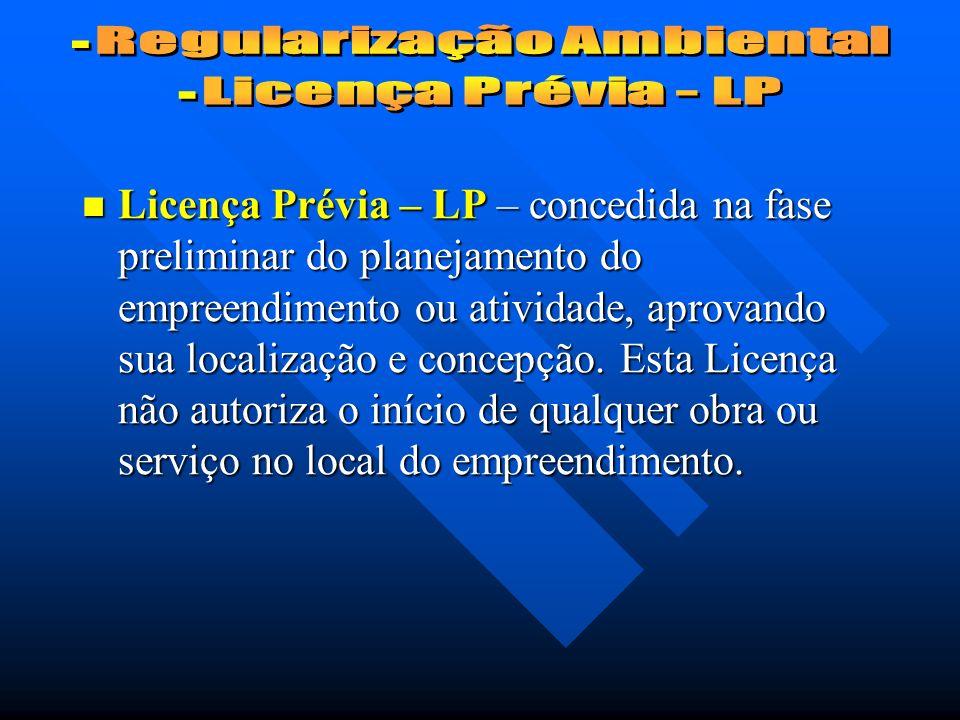 Licença Prévia – LP – concedida na fase preliminar do planejamento do empreendimento ou atividade, aprovando sua localização e concepção.