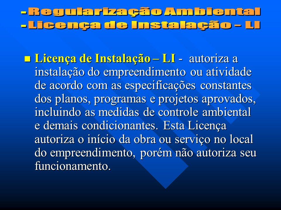 Licença de Instalação – LI - autoriza a instalação do empreendimento ou atividade de acordo com as especificações constantes dos planos, programas e projetos aprovados, incluindo as medidas de controle ambiental e demais condicionantes.