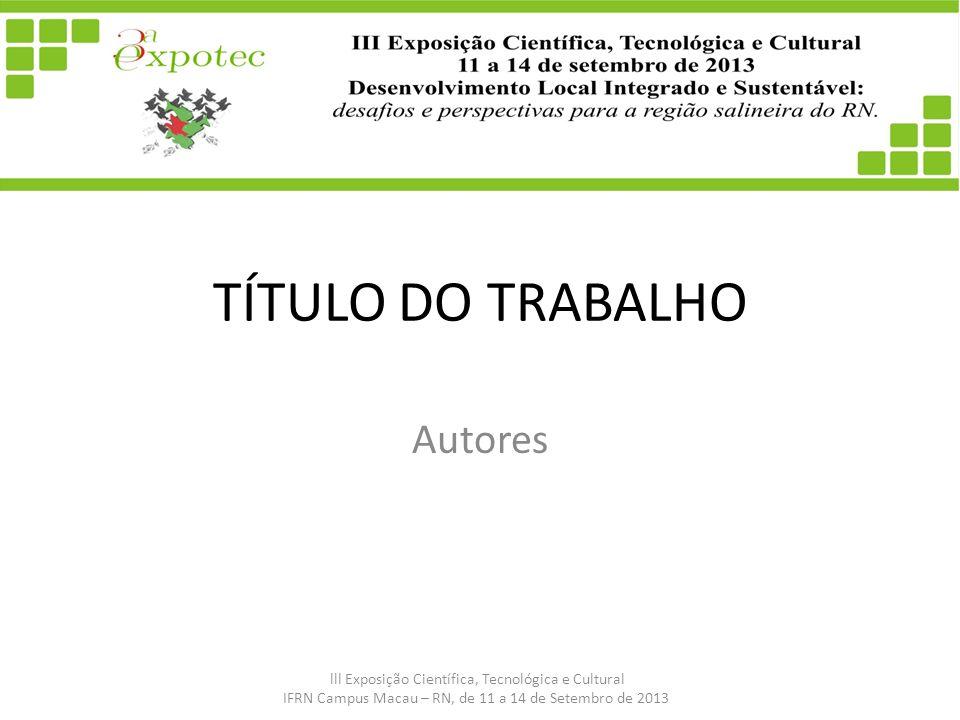TÍTULO DO TRABALHO Autores lll Exposição Científica, Tecnológica e Cultural IFRN Campus Macau – RN, de 11 a 14 de Setembro de 2013