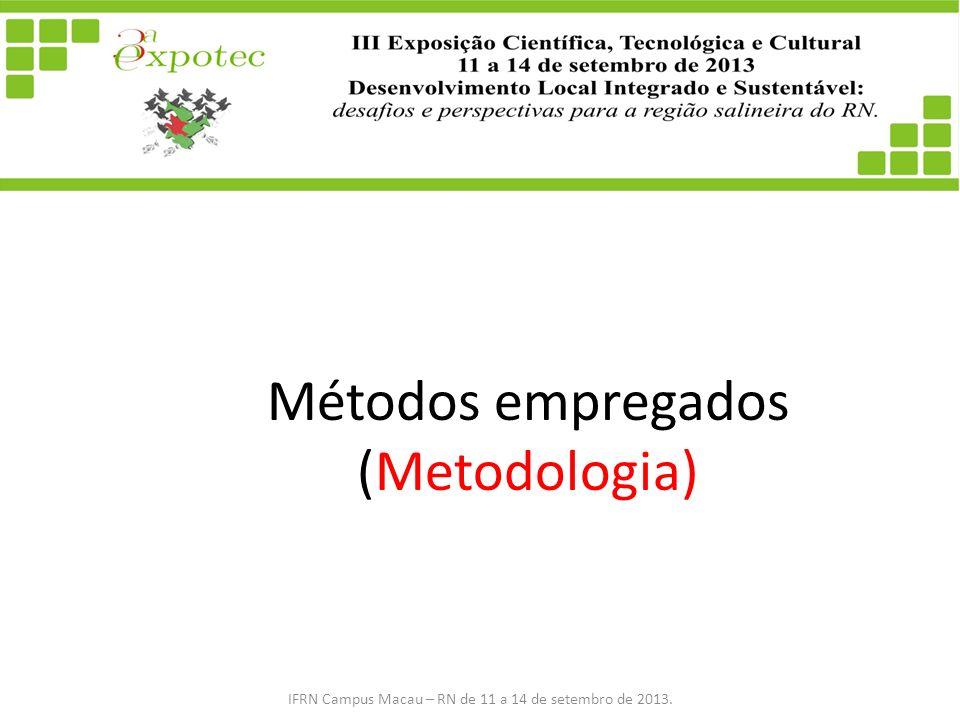 Métodos empregados (Metodologia) IFRN Campus Macau – RN de 11 a 14 de setembro de 2013.