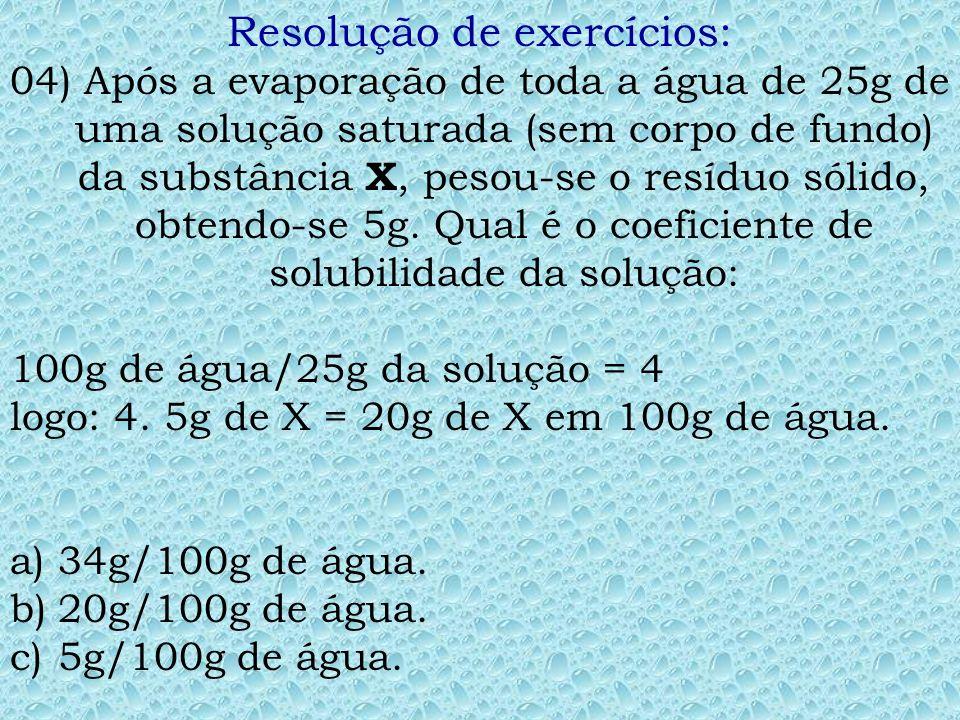 Resolução de exercícios: 02) Um determinado sal tem coeficiente de solubilidade igual a 34g/100g de água, a 20ºC. Tendo-se 450g de água a 20 ºC, a qua