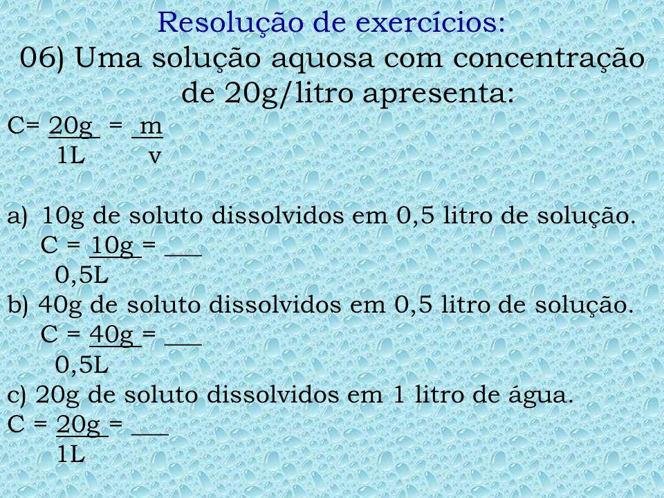 Resolução de exercícios: 05) A concentração de uma solução é 5,0 g/litro. Dessa solução 0,5 litro contém: C= 5,0g/L m= ?, v=0,5L C = m logo: 5,0 = m e