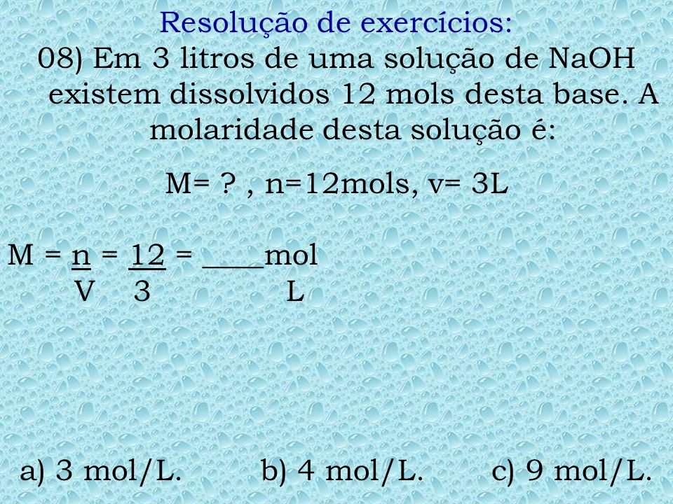 Resolução de exercícios: 07) A molaridade de uma solução aquosa de 36,5g de ácido clorídrico dissolvidos em água até completar 2 litros de solução é: