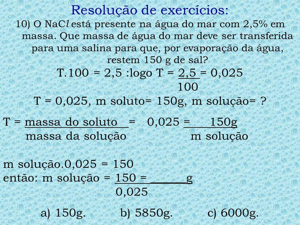 Resolução de exercícios: 09) Uma massa de 40g de NaOH são dissolvidas em 160g de água. A porcentagem, em massa, de NaOH presente nesta solução é de: M