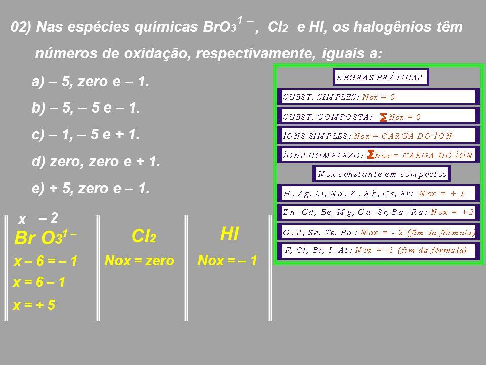 02) Nas espécies químicas BrO 3, Cl 2 e Hl, os halogênios têm números de oxidação, respectivamente, iguais a: 1 – a) – 5, zero e – 1. b) – 5, – 5 e –