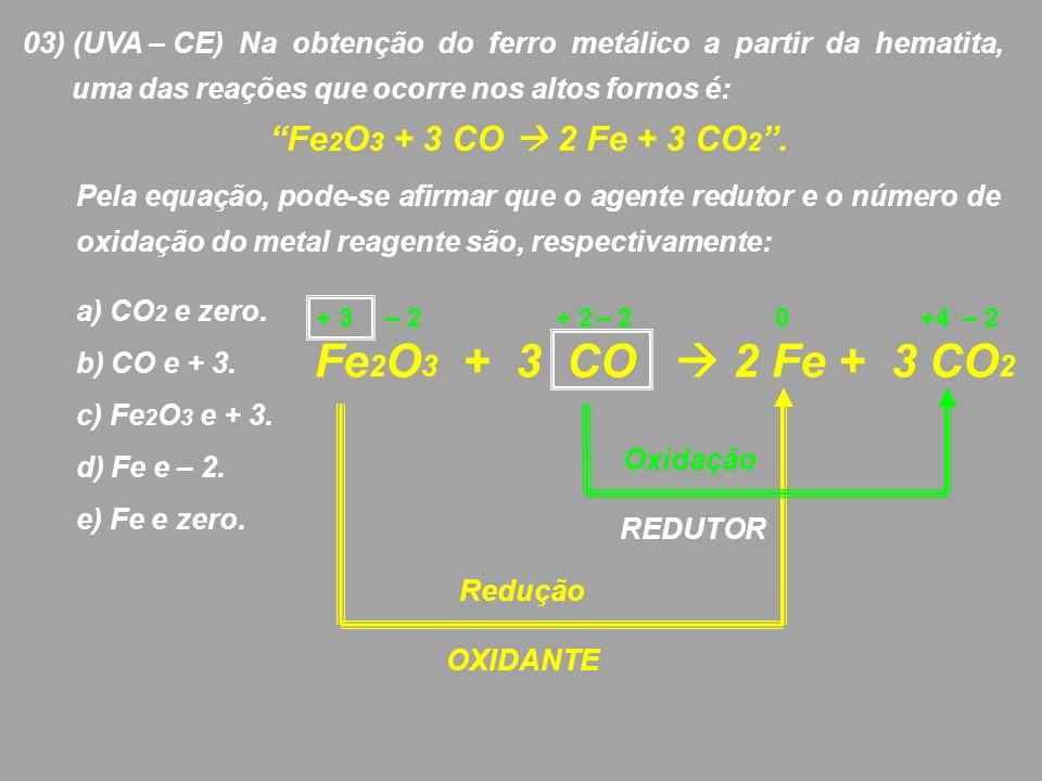 03) (UVA – CE) Na obtenção do ferro metálico a partir da hematita, uma das reações que ocorre nos altos fornos é: Fe 2 O 3 + 3 CO 2 Fe + 3 CO 2. Pela