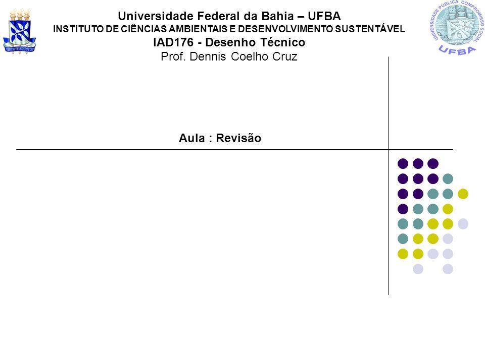 Aula : Revisão Universidade Federal da Bahia – UFBA INSTITUTO DE CIÊNCIAS AMBIENTAIS E DESENVOLVIMENTO SUSTENTÁVEL IAD176 - Desenho Técnico Prof. Denn