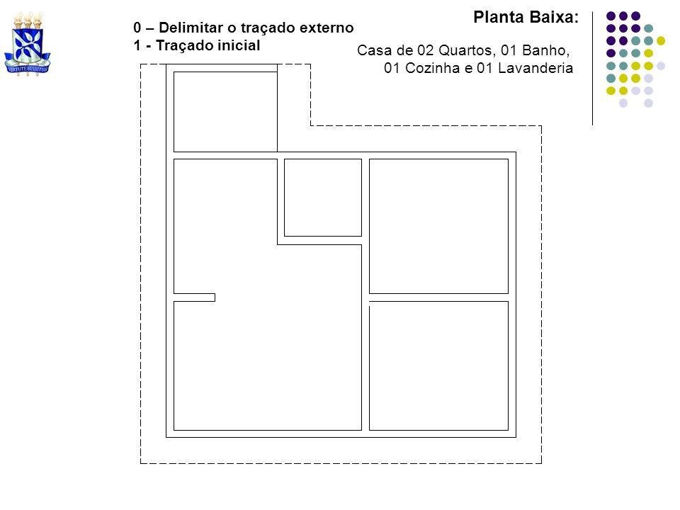 Planta Baixa: Casa de 02 Quartos, 01 Banho, 01 Cozinha e 01 Lavanderia 0 – Delimitar o traçado externo 1 - Traçado inicial
