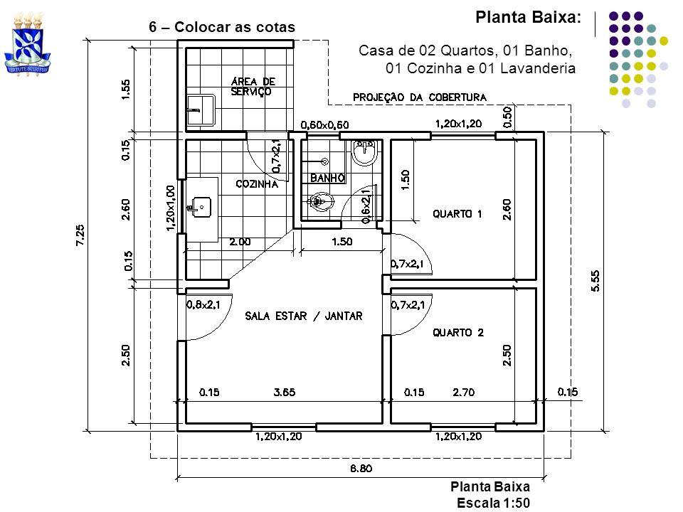 6 – Colocar as cotas Planta Baixa: Casa de 02 Quartos, 01 Banho, 01 Cozinha e 01 Lavanderia Planta Baixa Escala 1:50
