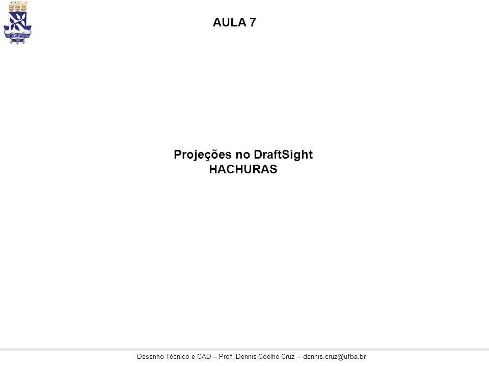 Desenho Técnico e CAD – Prof. Dennis Coelho Cruz – dennis.cruz@ufba.br Projeções no DraftSight HACHURAS AULA 7