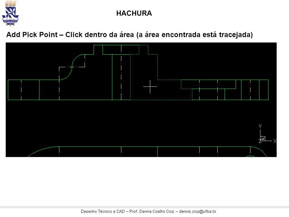 Desenho Técnico e CAD – Prof. Dennis Coelho Cruz – dennis.cruz@ufba.br HACHURA Add Pick Point – Click dentro da área (a área encontrada está tracejada