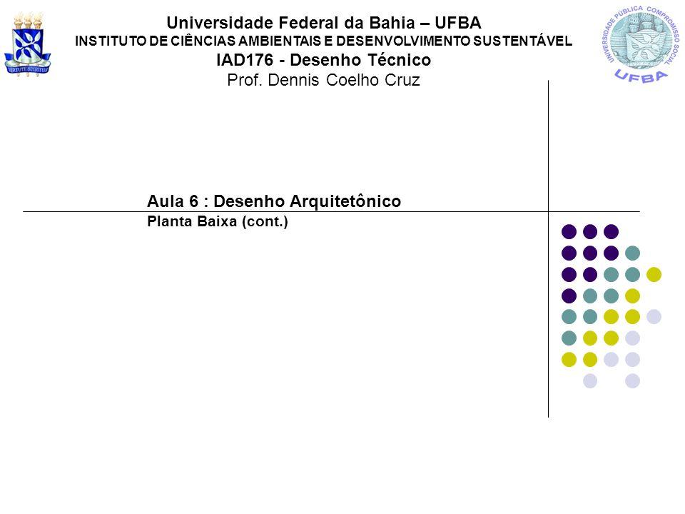 Aula 6 : Desenho Arquitetônico Planta Baixa (cont.) Universidade Federal da Bahia – UFBA INSTITUTO DE CIÊNCIAS AMBIENTAIS E DESENVOLVIMENTO SUSTENTÁVE