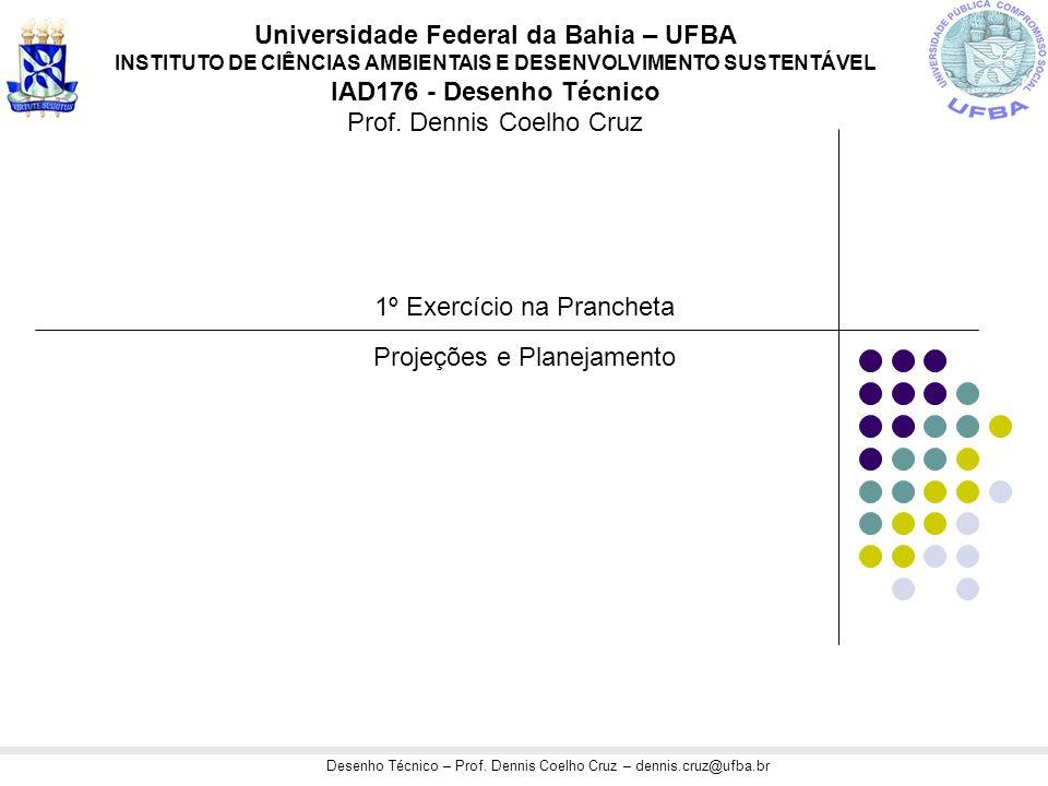 Desenho Técnico – Prof. Dennis Coelho Cruz – dennis.cruz@ufba.br 1º Exercício na Prancheta Projeções e Planejamento Universidade Federal da Bahia – UF