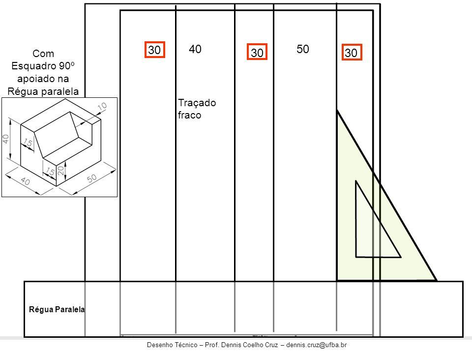 Desenho Técnico – Prof. Dennis Coelho Cruz – dennis.cruz@ufba.br 30 4050 Com Esquadro 90º apoiado na Régua paralela com traçado leve Régua Paralela Tr