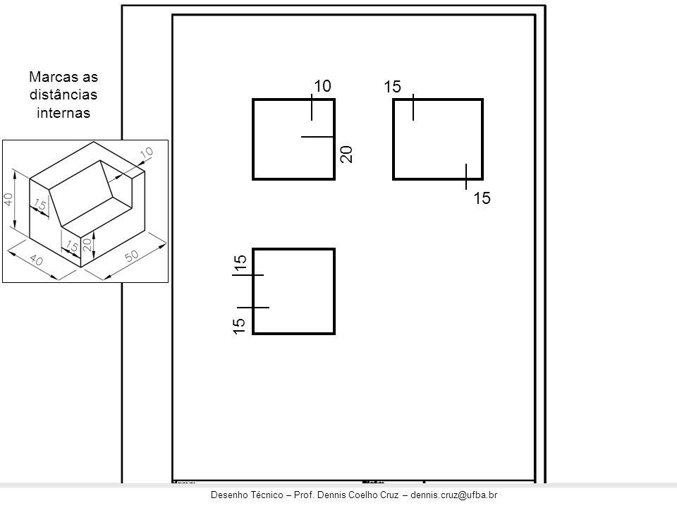 Desenho Técnico – Prof. Dennis Coelho Cruz – dennis.cruz@ufba.br Marcas as distâncias internas 10 20 15