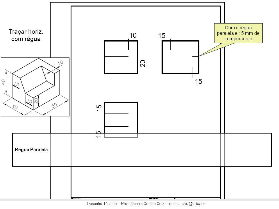 Desenho Técnico – Prof. Dennis Coelho Cruz – dennis.cruz@ufba.br Traçar horiz. com régua 10 20 15 Régua Paralela Com a régua paralela e 15 mm de compr